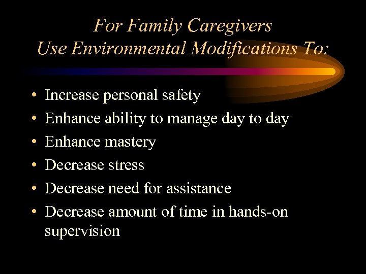 For Family Caregivers Use Environmental Modifications To: • • • Increase personal safety Enhance