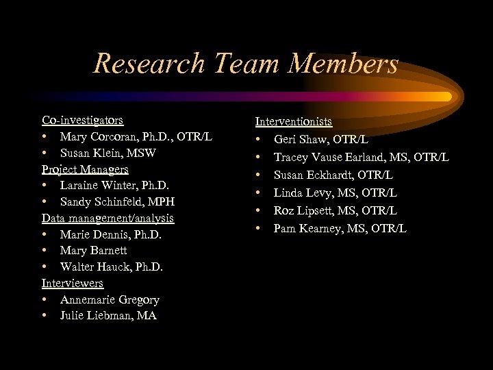 Research Team Members Co-investigators • Mary Corcoran, Ph. D. , OTR/L • Susan Klein,