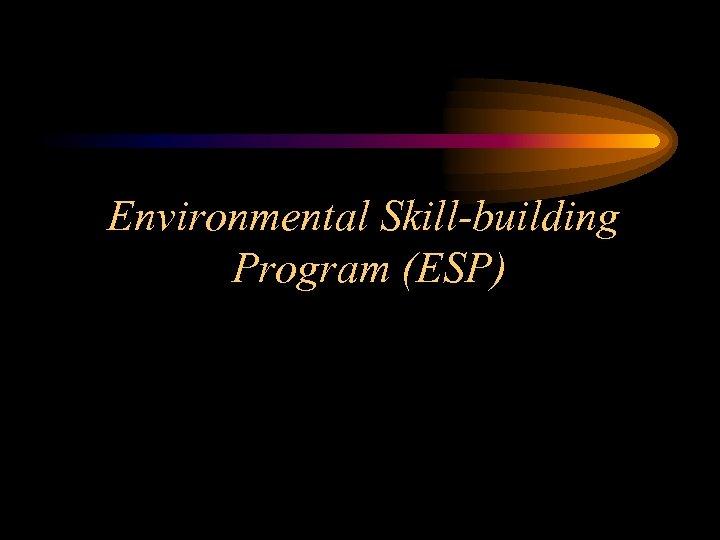 Environmental Skill-building Program (ESP)