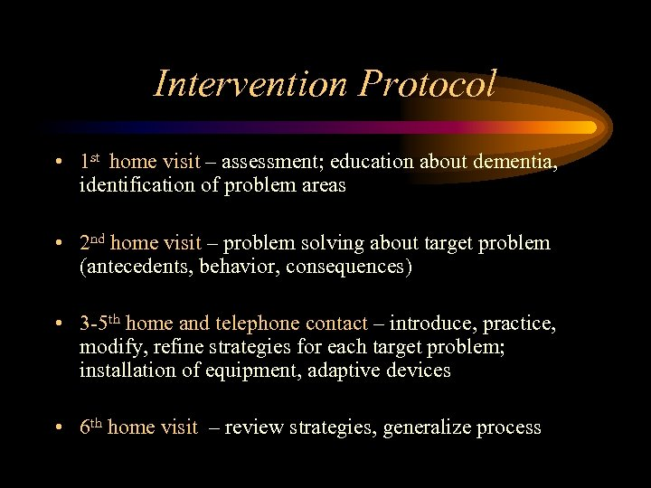 Intervention Protocol • 1 st home visit – assessment; education about dementia, identification of