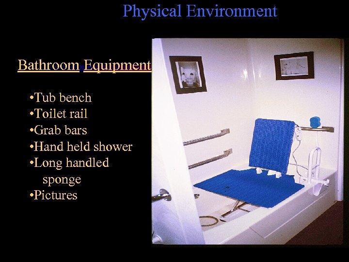 Physical Environment Bathroom Equipment • Tub bench • Toilet rail • Grab bars •