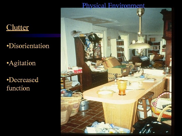 Physical Environment Clutter • Disorientation • Agitation • Decreased function