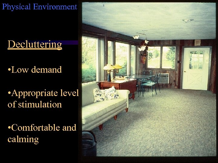 Physical Environment Decluttering • Low demand • Appropriate level of stimulation • Comfortable and