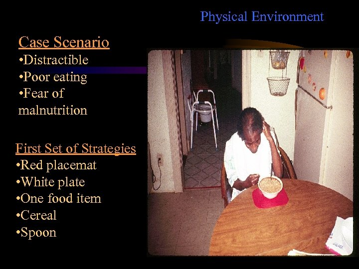 Physical Environment Case Scenario • Distractible • Poor eating • Fear of malnutrition First