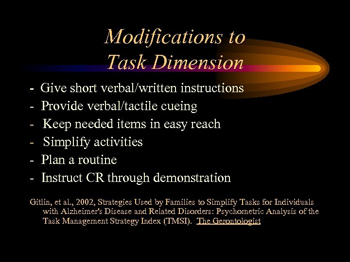 Modifications to Task Dimension - Give short verbal/written instructions - Provide verbal/tactile cueing Keep