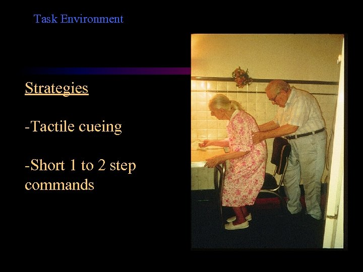 Task Environment Strategies -Tactile cueing -Short 1 to 2 step commands