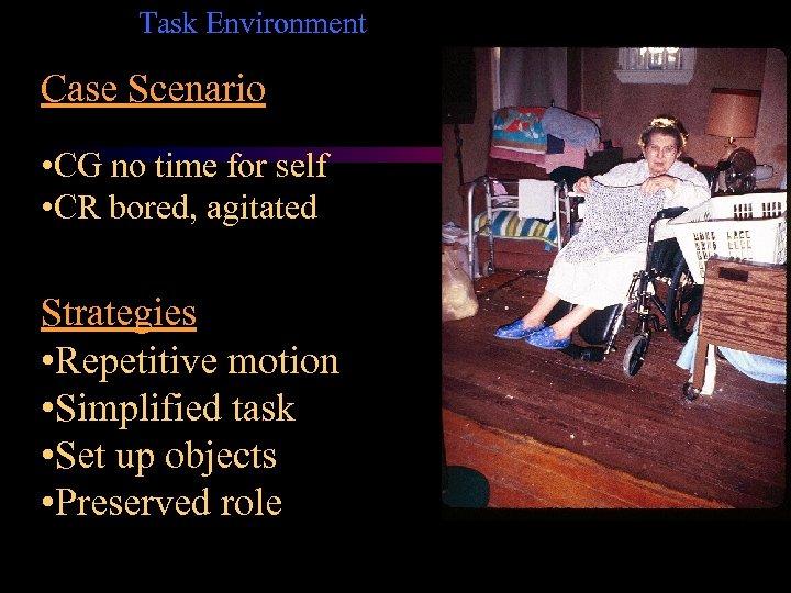 Task Environment Case Scenario • CG no time for self • CR bored, agitated