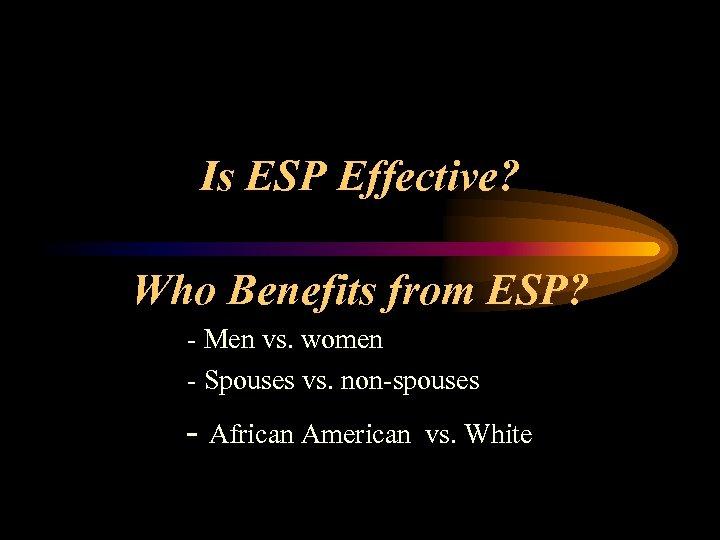 Is ESP Effective? Who Benefits from ESP? - Men vs. women - Spouses vs.
