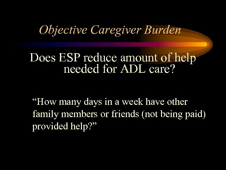 """Objective Caregiver Burden Does ESP reduce amount of help needed for ADL care? """"How"""
