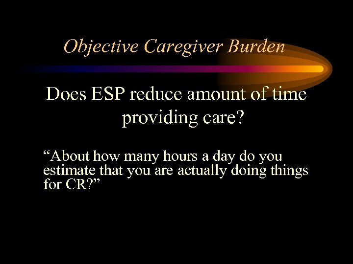 """Objective Caregiver Burden Does ESP reduce amount of time providing care? """"About how many"""