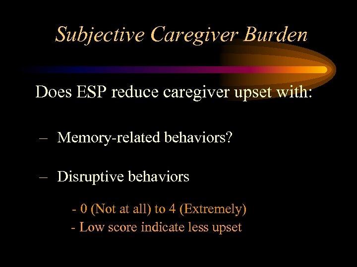 Subjective Caregiver Burden Does ESP reduce caregiver upset with: – Memory-related behaviors? – Disruptive