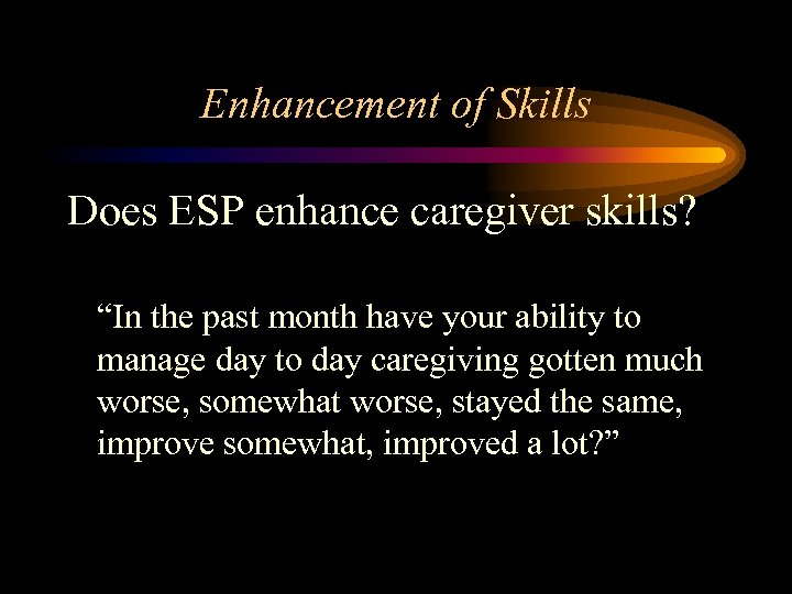 """Enhancement of Skills Does ESP enhance caregiver skills? """"In the past month have your"""
