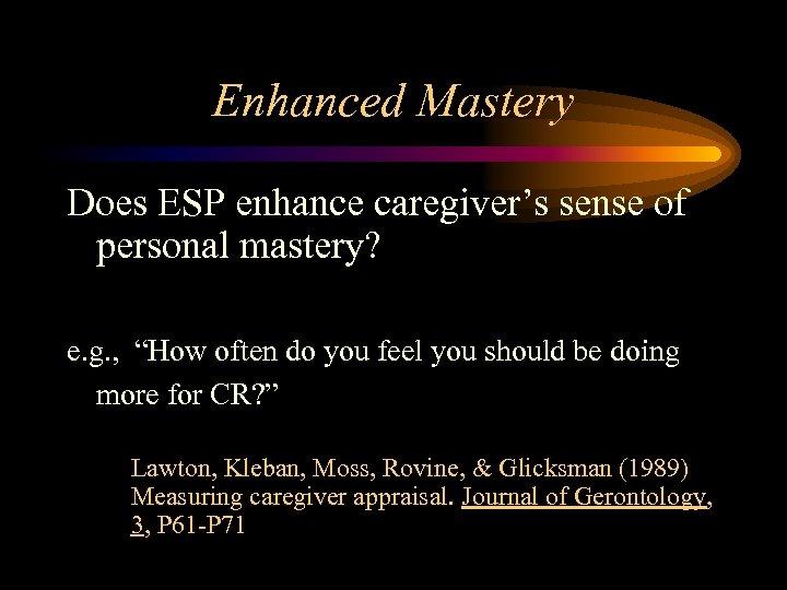 """Enhanced Mastery Does ESP enhance caregiver's sense of personal mastery? e. g. , """"How"""