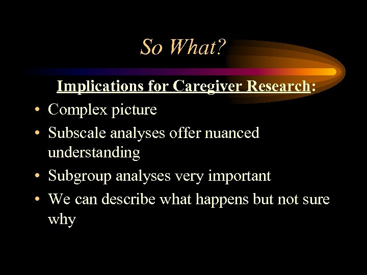 So What? • • Implications for Caregiver Research: Complex picture Subscale analyses offer nuanced