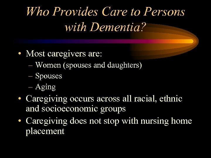 Who Provides Care to Persons with Dementia? • Most caregivers are: – Women (spouses