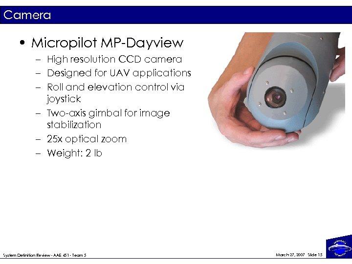 Camera • Micropilot MP-Dayview – High resolution CCD camera – Designed for UAV applications
