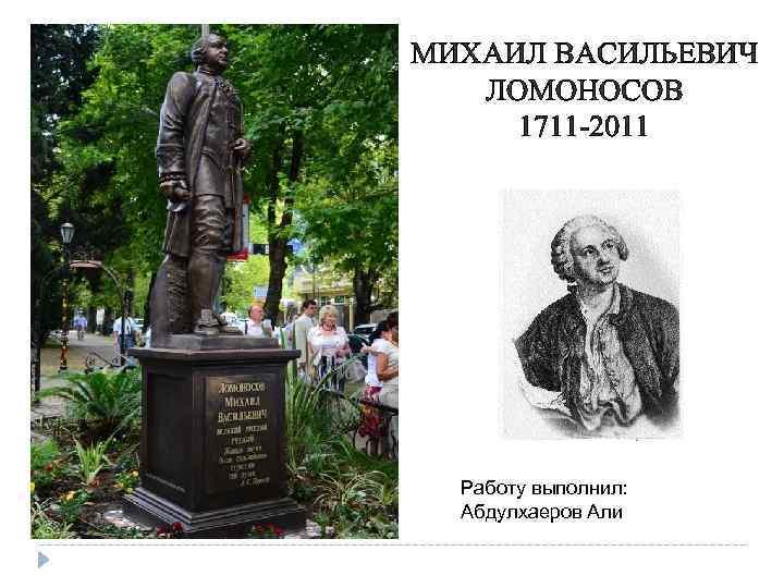 МИХАИЛ ВАСИЛЬЕВИЧ ЛОМОНОСОВ 1711 -2011 Работу выполнил: Абдулхаеров Али
