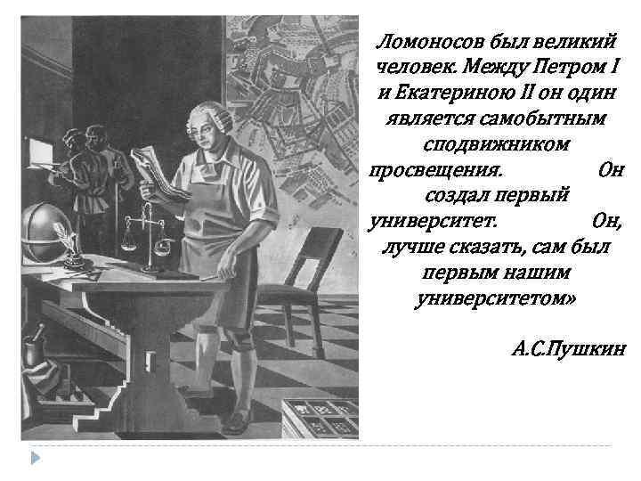Ломоносов был великий человек. Между Петром I и Екатериною II он один является самобытным