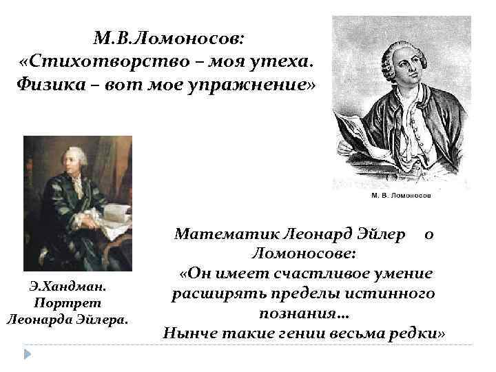 М. В. Ломоносов: «Стихотворство – моя утеха. Физика – вот мое упражнение» Э. Хандман.