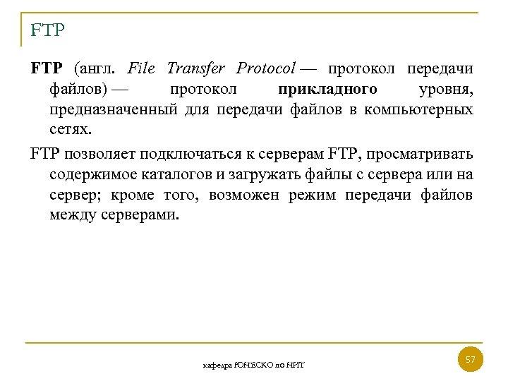 FTP (англ. File Transfer Protocol — протокол передачи файлов) — протокол прикладного уровня, предназначенный