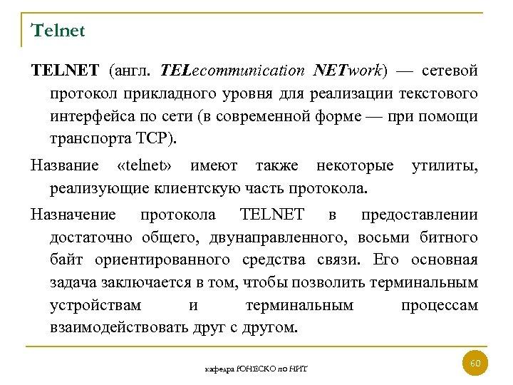 Telnet TELNET (англ. TELecommunication NETwork) — сетевой протокол прикладного уровня для реализации текстового интерфейса
