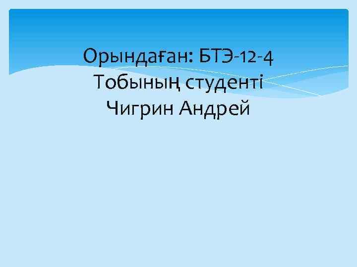 Орындаған: БТЭ-12 -4 Тобының студенті Чигрин Андрей