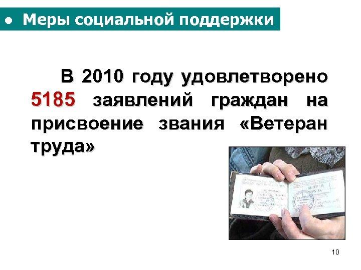 ● Меры социальной поддержки В 2010 году удовлетворено 5185 заявлений граждан на присвоение звания