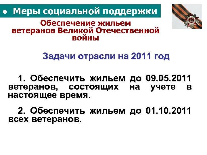 ● Меры социальной поддержки Обеспечение жильем ветеранов Великой Отечественной войны Задачи отрасли на 2011
