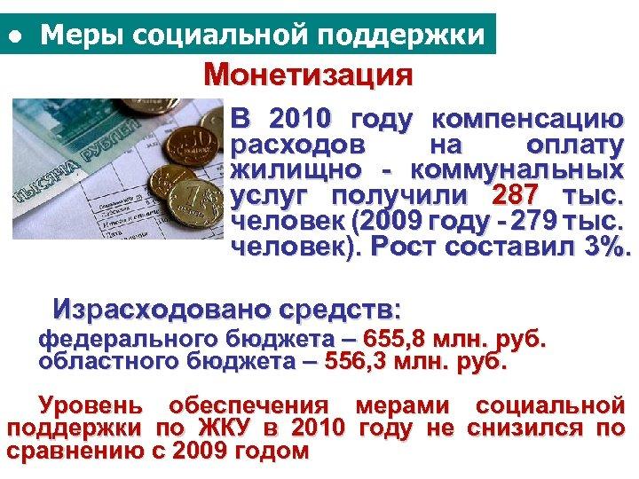 ● Меры социальной поддержки Монетизация В 2010 году компенсацию расходов на оплату жилищно -