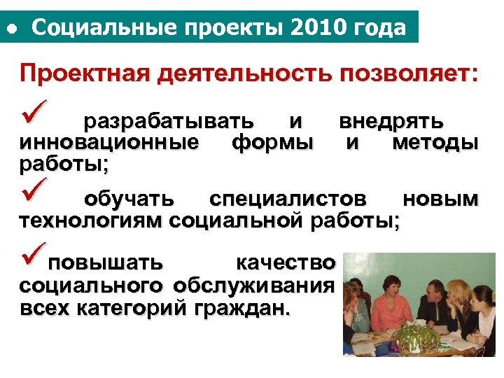 ● Социальные проекты 2010 года Проектная деятельность позволяет: ü разрабатывать и инновационные формы работы;
