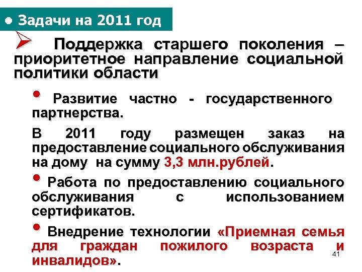 ● Задачи на 2011 год Ø Поддержка старшего поколения – приоритетное направление социальной политики
