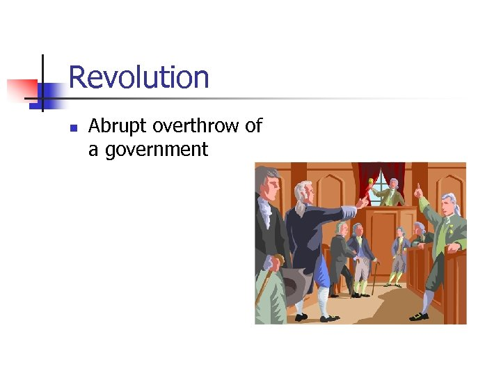 Revolution n Abrupt overthrow of a government
