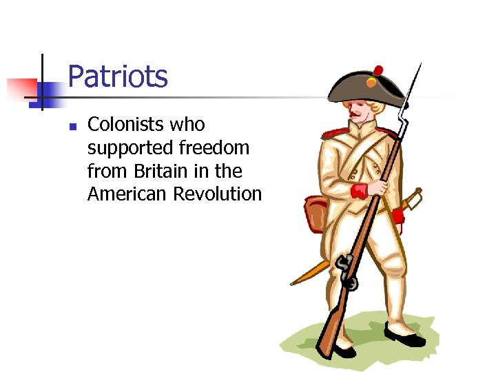 Patriots n Colonists who supported freedom from Britain in the American Revolution