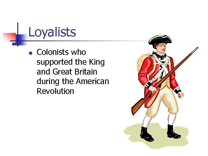 Loyalists n Colonists who supported the King and Great Britain during the American Revolution