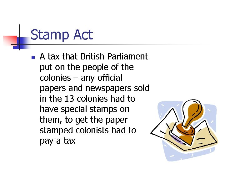 Stamp Act n A tax that British Parliament put on the people of the