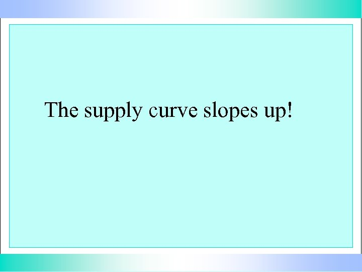 The supply curve slopes up!