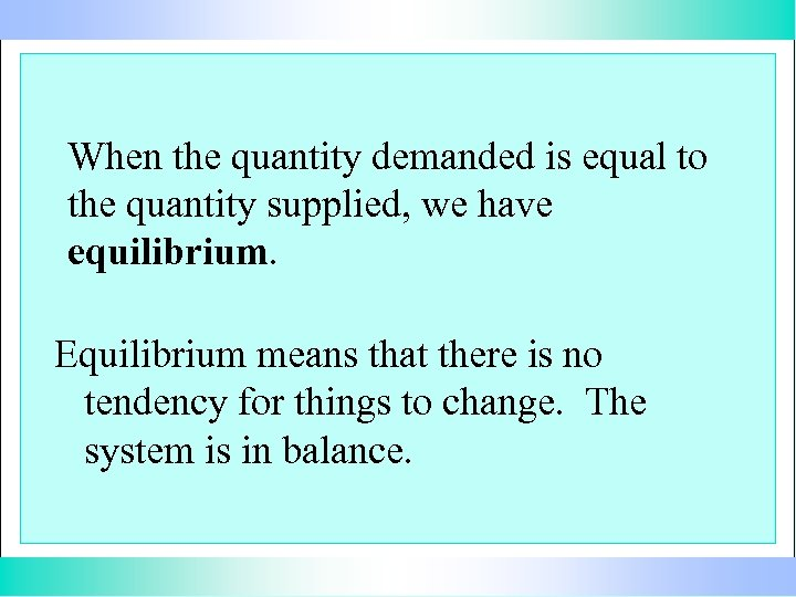When the quantity demanded is equal to the quantity supplied, we have equilibrium. Equilibrium