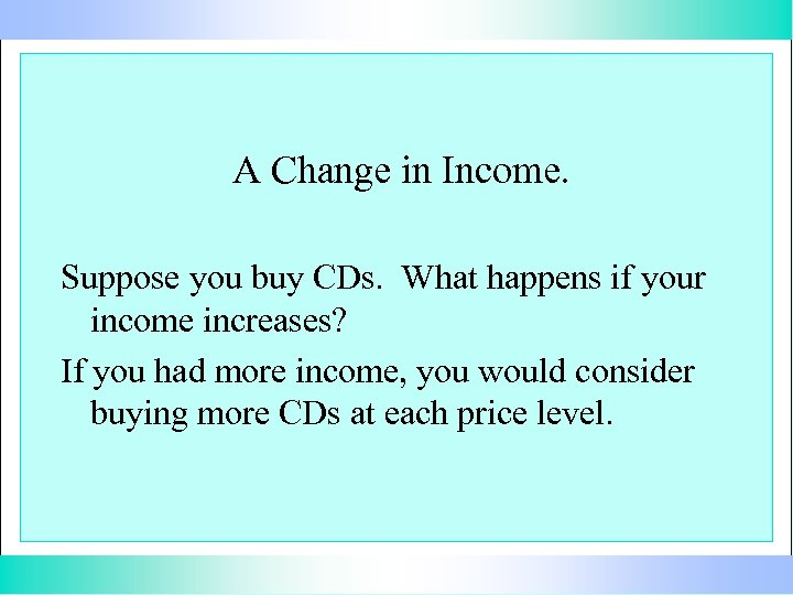 A Change in Income. Suppose you buy CDs. What happens if your income increases?
