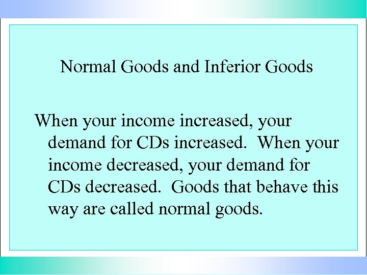 Normal Goods and Inferior Goods When your income increased, your demand for CDs increased.
