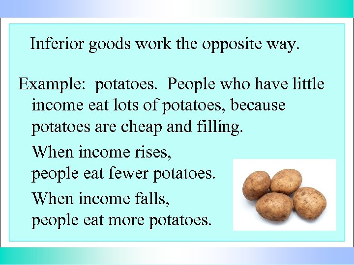 Inferior goods work the opposite way. Example: potatoes. People who have little income eat