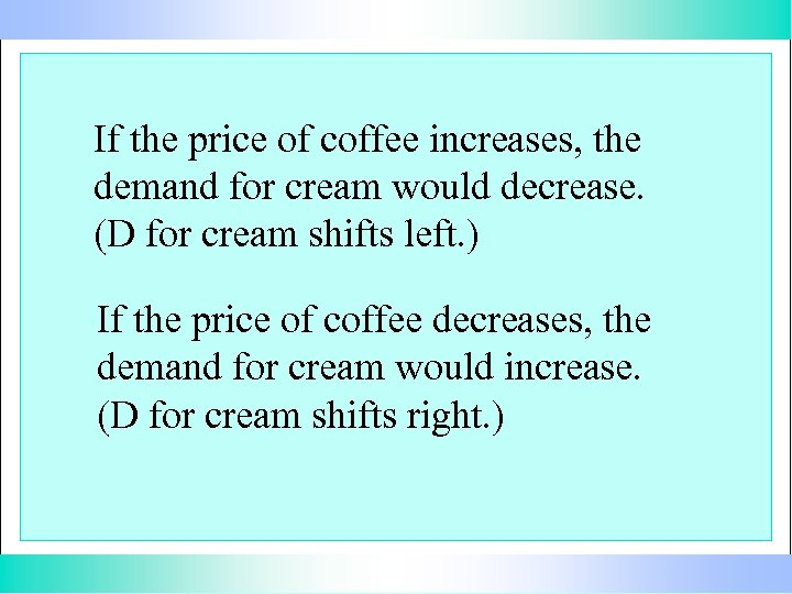 If the price of coffee increases, the demand for cream would decrease. (D for