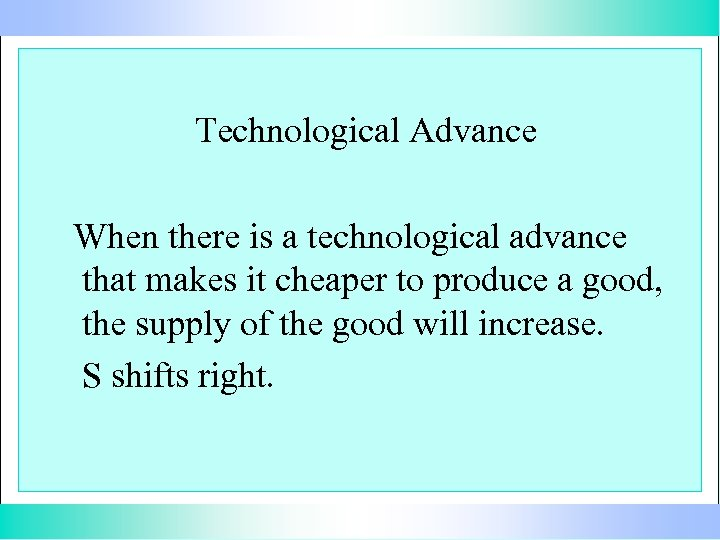 Technological Advance When there is a technological advance that makes it cheaper to produce