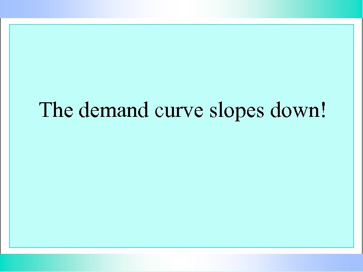 The demand curve slopes down!