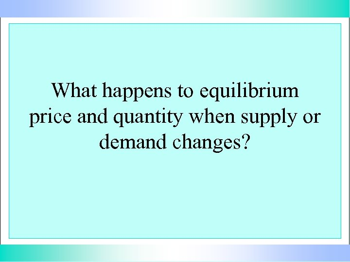 What happens to equilibrium price and quantity when supply or demand changes?