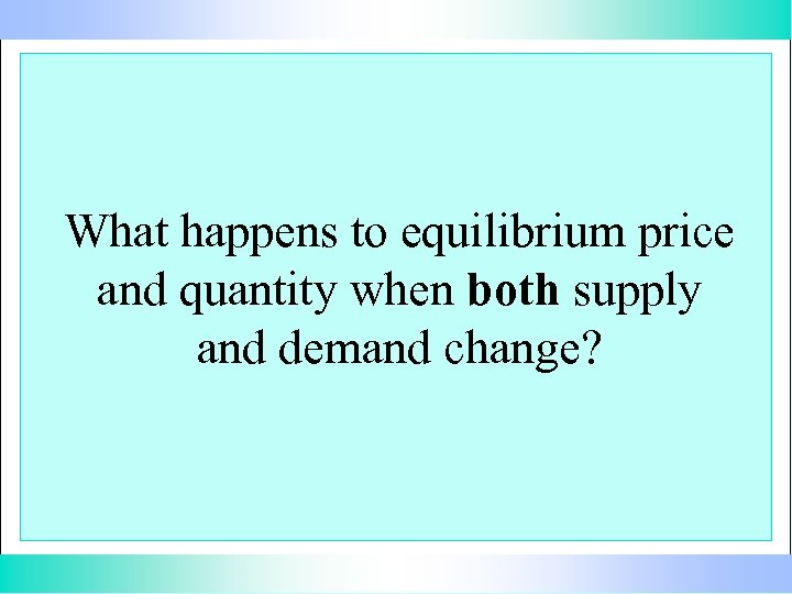 What happens to equilibrium price and quantity when both supply and demand change?