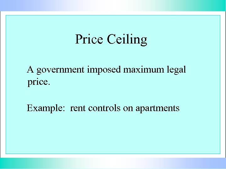 Price Ceiling A government imposed maximum legal price. Example: rent controls on apartments