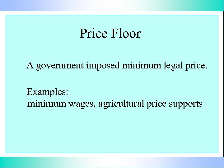 Price Floor A government imposed minimum legal price. Examples: minimum wages, agricultural price supports