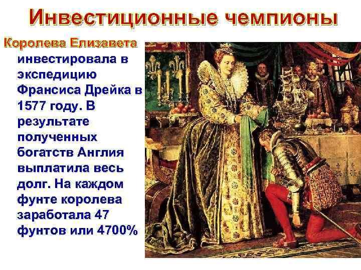 Инвестиционные чемпионы Королева Елизавета инвестировала в экспедицию Франсиса Дрейка в 1577 году. В результате