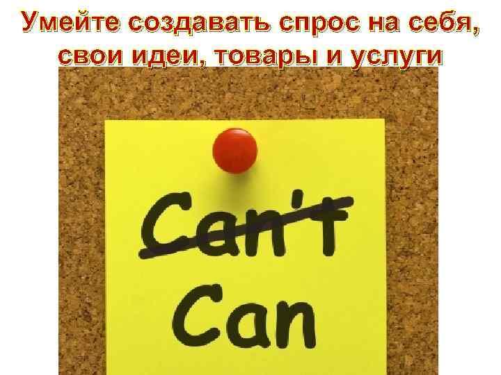 Умейте создавать спрос на себя, свои идеи, товары и услуги