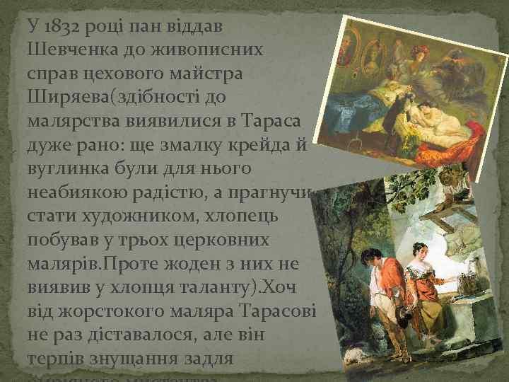 У 1832 році пан віддав Шевченка до живописних справ цехового майстра Ширяева(здібності до малярства